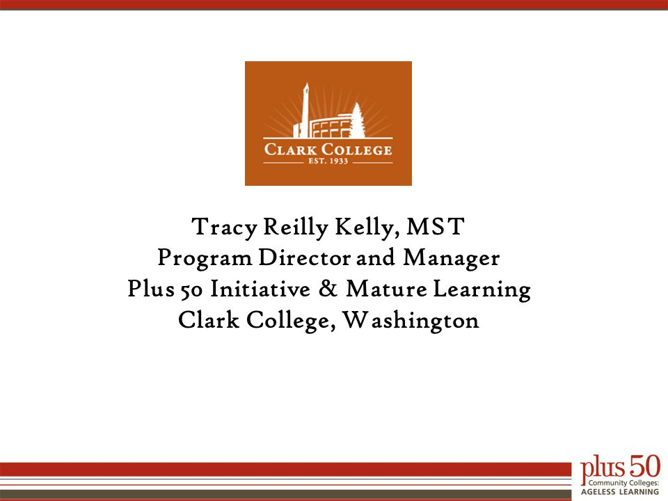 Tracy Reilly Kelly, MST Program Director and Manager Plus 50 Initiative & Mature Learning Clark College, Washington