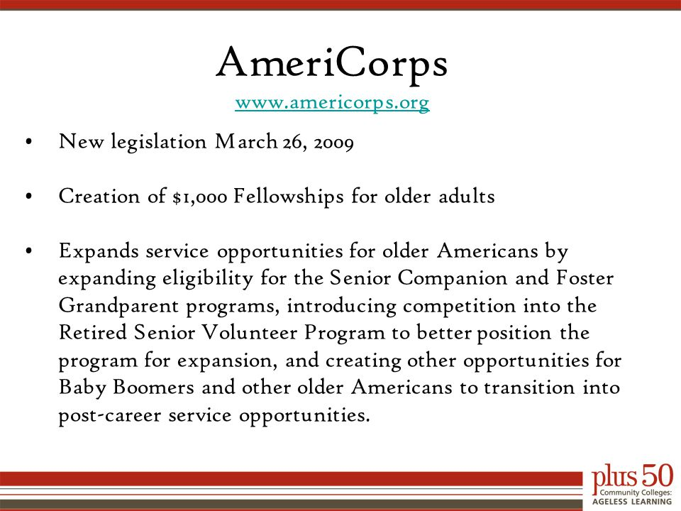 AmeriCorps www.americorps.org New legislation March 26, 2009 Creation of $1,000 Fellowships for older adults Expands service opportunities for older Americans by expanding eligibility for the Senior Companion and Foster Grandparent programs, introducing competition into the Retired Senior Volunteer Program to better position the program for expansion, and creating other opportunities for Baby Boomers and other older Americans to transition into post-career service opportunities.