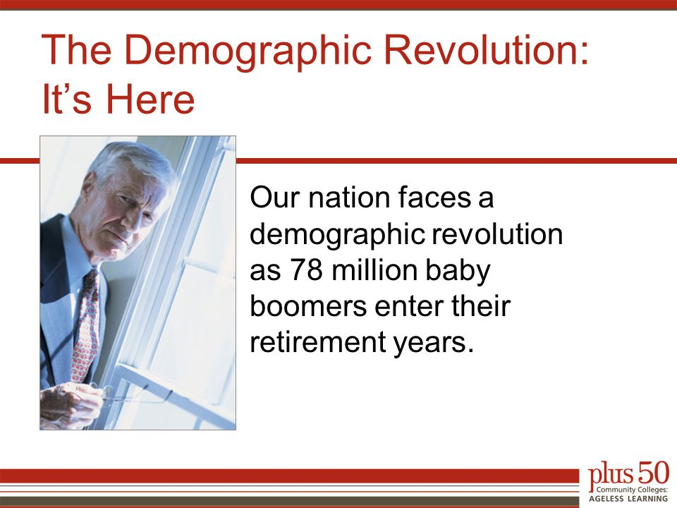 The Demographic Revolution: It's Here Our nation faces a demographic revolution as 78 million baby boomers enter their retirement years.