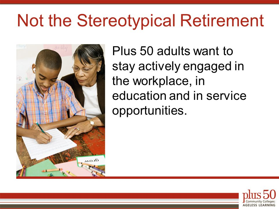 Plus 50 adults want to stay actively engaged in the workplace, in education and in service opportunities.