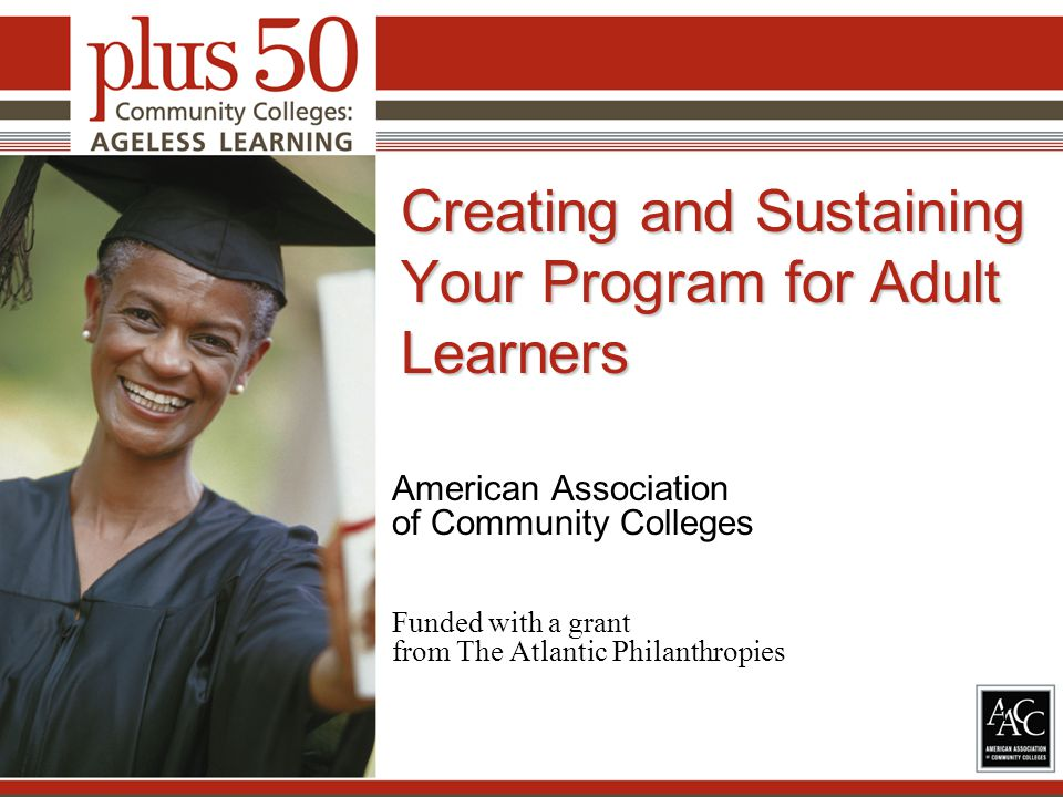 Creating and Sustaining Your Program for Adult Learners American Association of Community Colleges Funded with a grant from The Atlantic Philanthropies 1
