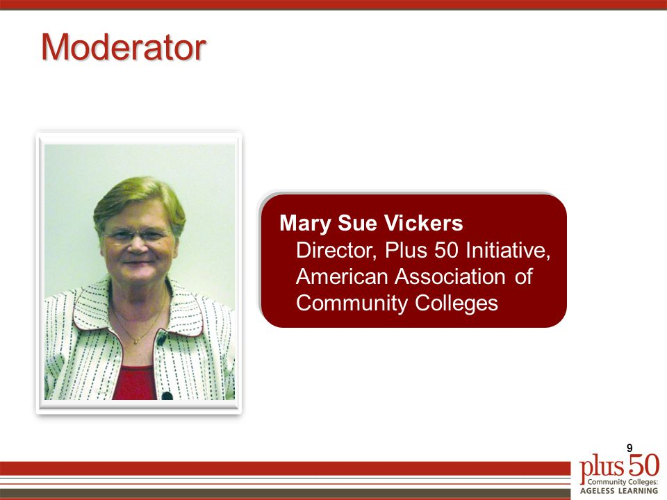 Moderator Mary Sue Vickers Director, Plus 50 Initiative, American Association of Community Colleges 9