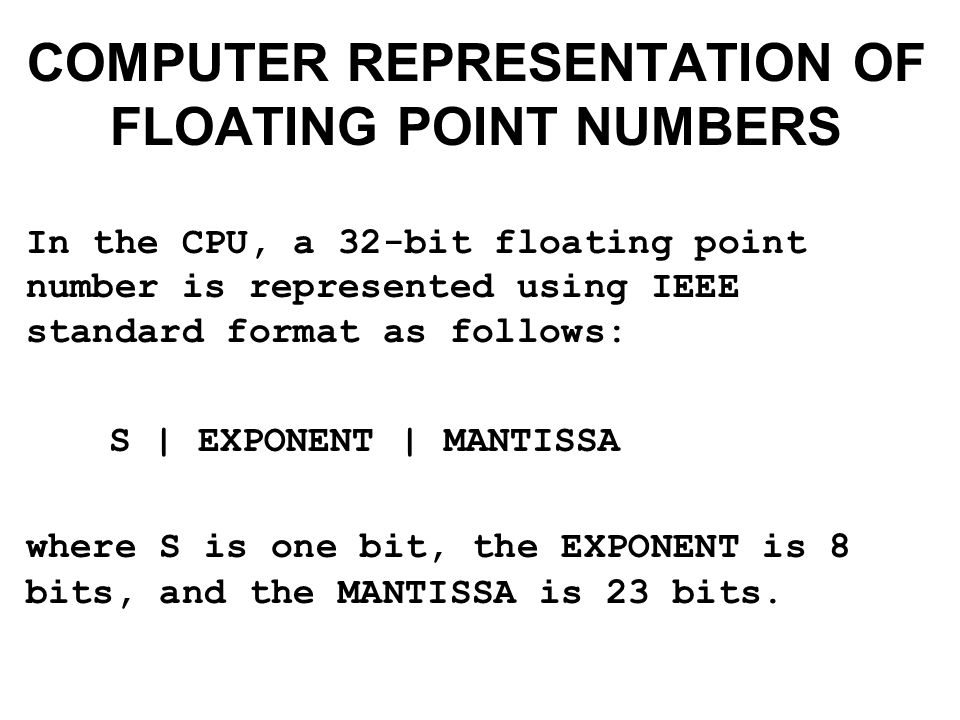 COMPUTER REPRESENTATION OF FLOATING POINT NUMBERS In the CPU, a 32-bit floating point number is represented using IEEE standard format as follows: S | EXPONENT | MANTISSA where S is one bit, the EXPONENT is 8 bits, and the MANTISSA is 23 bits.