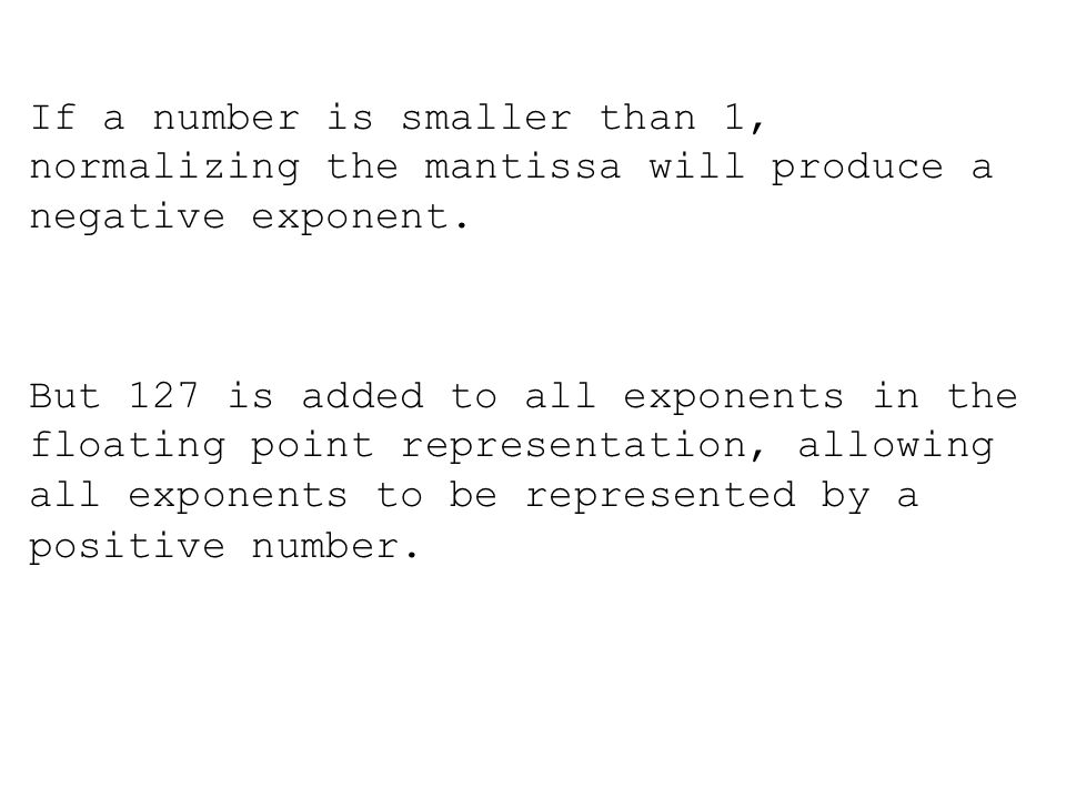 If a number is smaller than 1, normalizing the mantissa will produce a negative exponent.