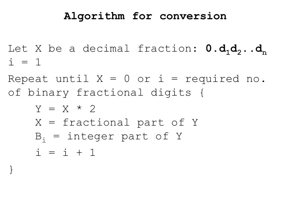 Algorithm for conversion Let X be a decimal fraction: 0.d 1 d 2..d n i = 1 Repeat until X = 0 or i = required no.