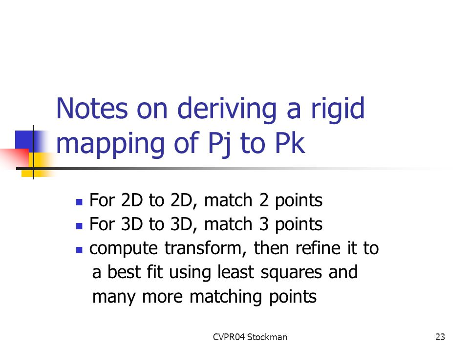 CVPR04 Stockman23 Notes on deriving a rigid mapping of Pj to Pk For 2D to 2D, match 2 points For 3D to 3D, match 3 points compute transform, then refine it to a best fit using least squares and many more matching points