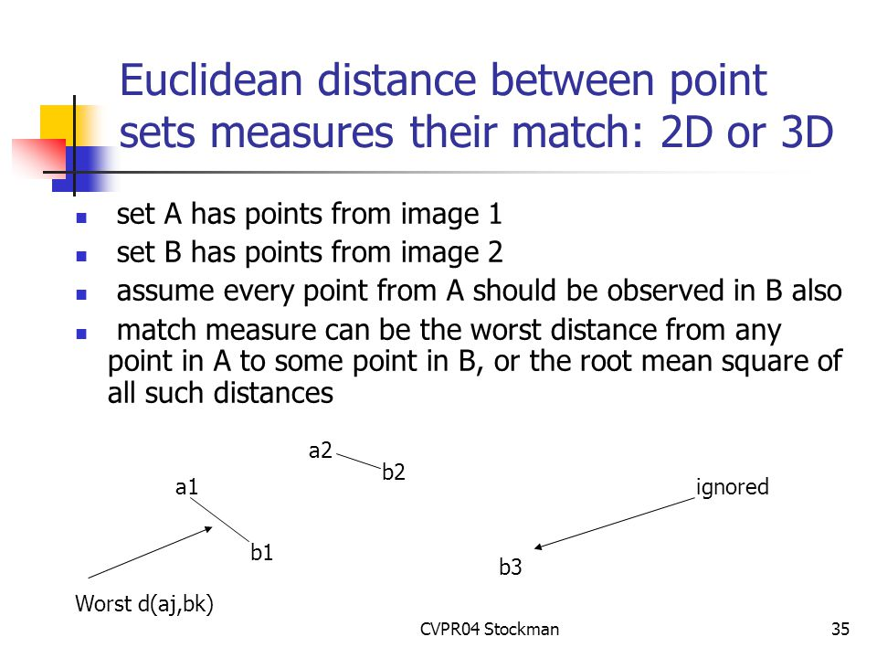 CVPR04 Stockman35 Euclidean distance between point sets measures their match: 2D or 3D set A has points from image 1 set B has points from image 2 assume every point from A should be observed in B also match measure can be the worst distance from any point in A to some point in B, or the root mean square of all such distances a1 a2 b1 b2 b3 ignored Worst d(aj,bk)