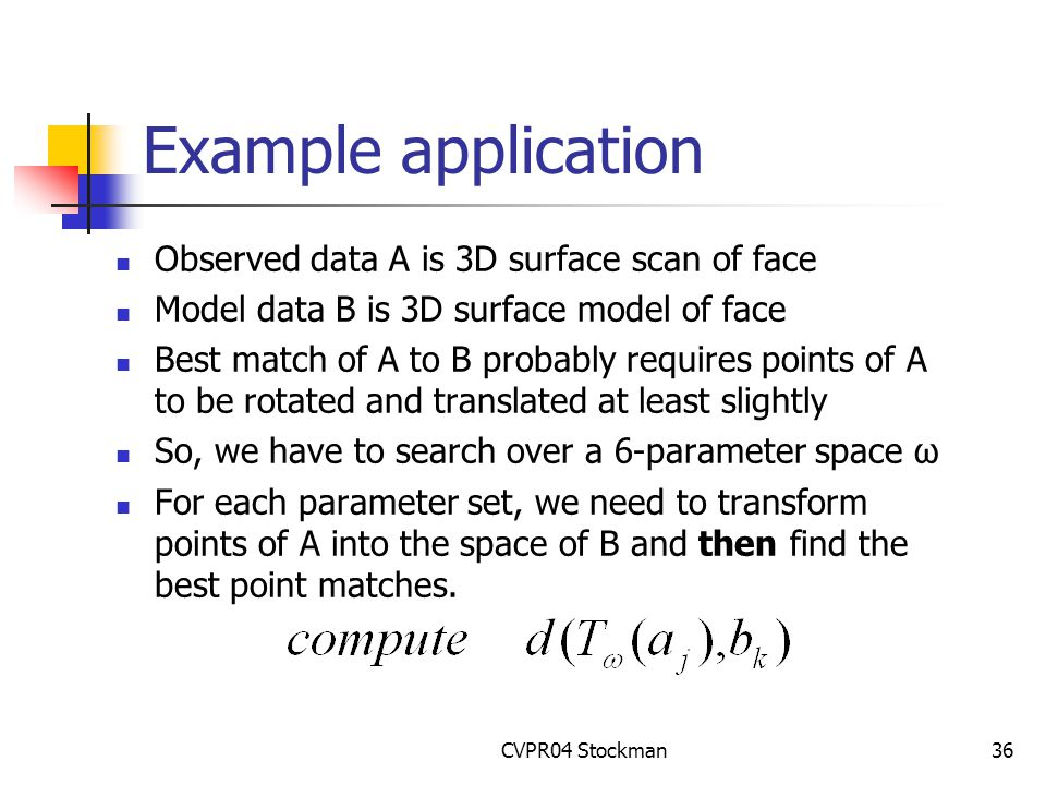 CVPR04 Stockman36 Example application Observed data A is 3D surface scan of face Model data B is 3D surface model of face Best match of A to B probably requires points of A to be rotated and translated at least slightly So, we have to search over a 6-parameter space ω For each parameter set, we need to transform points of A into the space of B and then find the best point matches.