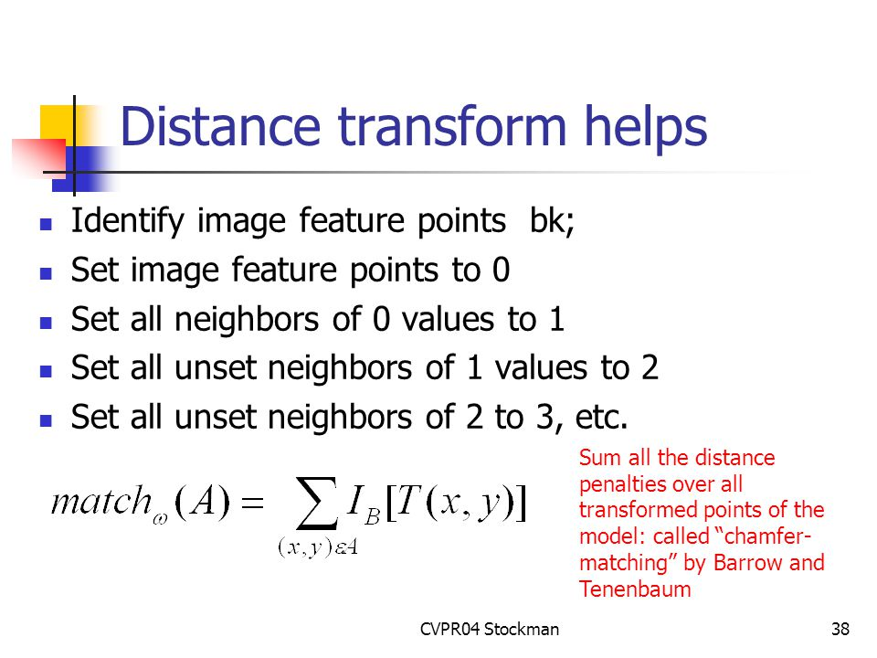 CVPR04 Stockman38 Distance transform helps Identify image feature points bk; Set image feature points to 0 Set all neighbors of 0 values to 1 Set all unset neighbors of 1 values to 2 Set all unset neighbors of 2 to 3, etc.