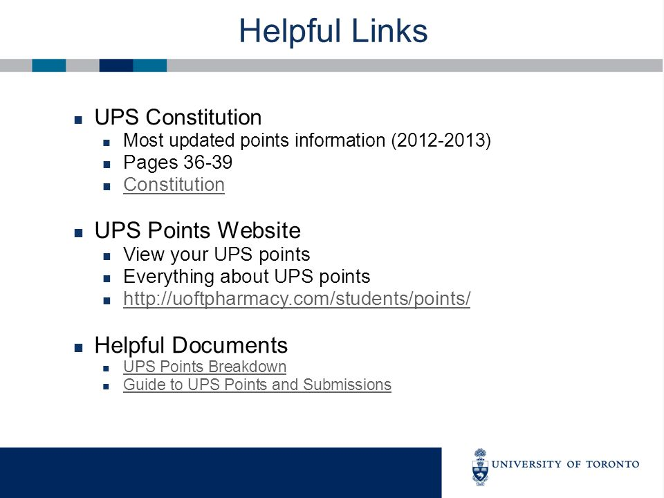 Helpful Links UPS Constitution Most updated points information (2012-2013) Pages 36-39 Constitution UPS Points Website View your UPS points Everything about UPS points http://uoftpharmacy.com/students/points/ Helpful Documents UPS Points Breakdown Guide to UPS Points and Submissions