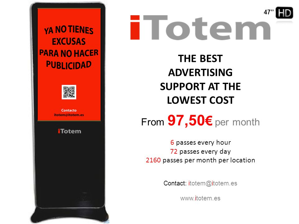 THE BEST ADVERTISING SUPPORT AT THE LOWEST COST From 97,50 € per month 6 passes every hour 72 passes every day 2160 passes per month per location Contact: itotem@itotem.es www.itotem.es 47''