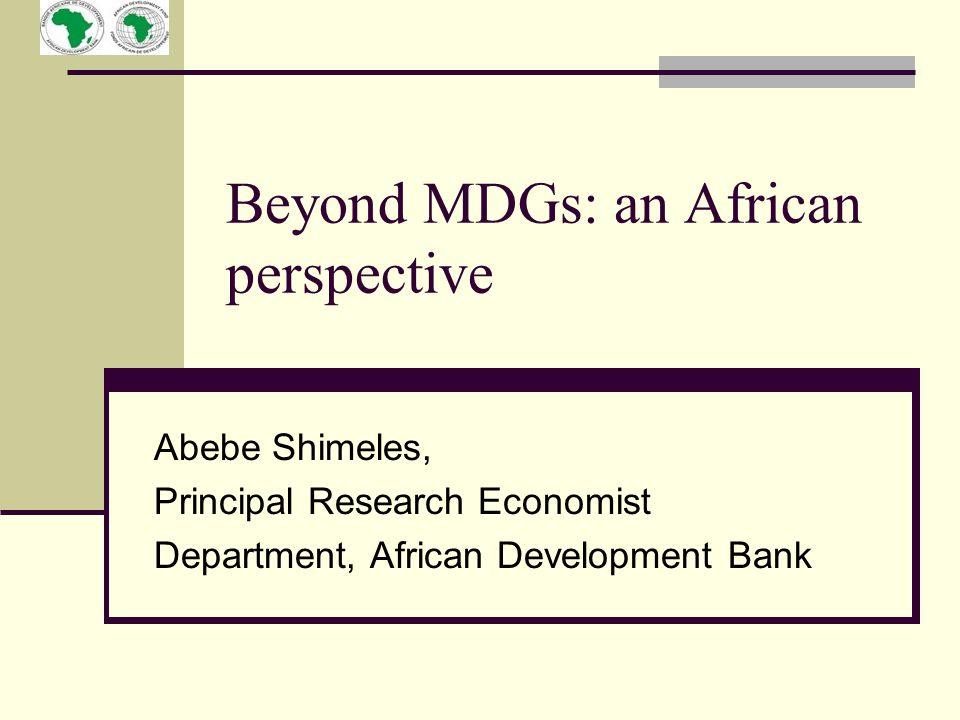 Beyond MDGs: an African perspective Abebe Shimeles, Principal Research Economist Department, African Development Bank