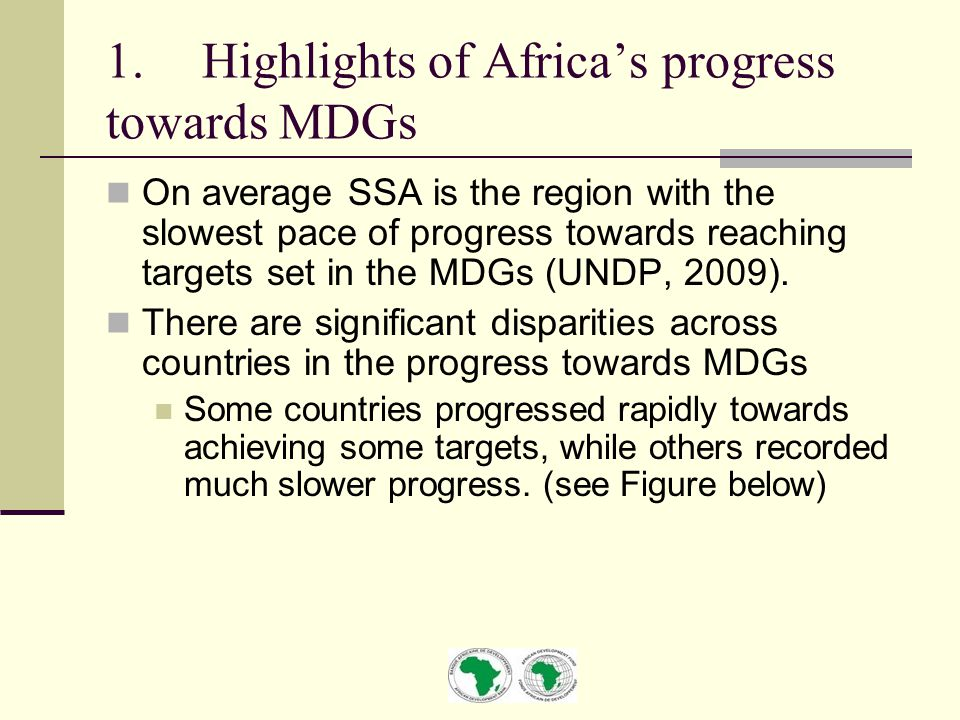 1.Highlights of Africa's progress towards MDGs On average SSA is the region with the slowest pace of progress towards reaching targets set in the MDGs (UNDP, 2009).