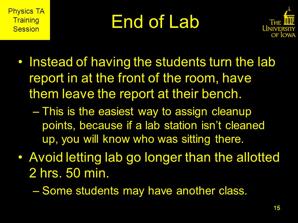 Physics TA Training Session End of Lab Instead of having the students turn the lab report in at the front of the room, have them leave the report at their bench.