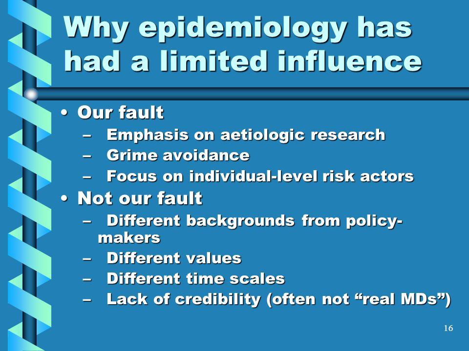 16 Why epidemiology has had a limited influence Our faultOur fault –Emphasis on aetiologic research –Grime avoidance –Focus on individual-level risk actors Not our faultNot our fault –Different backgrounds from policy- makers –Different values –Different time scales –Lack of credibility (often not real MDs )