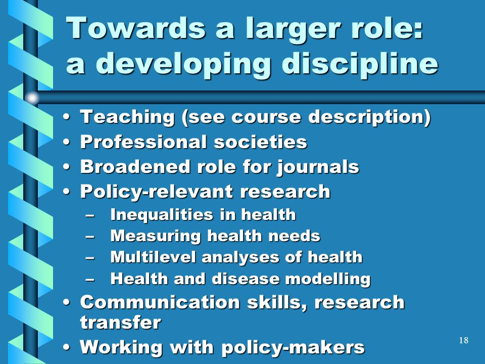 18 Towards a larger role: a developing discipline Teaching (see course description)Teaching (see course description) Professional societiesProfessional societies Broadened role for journalsBroadened role for journals Policy-relevant researchPolicy-relevant research – Inequalities in health –Measuring health needs –Multilevel analyses of health –Health and disease modelling Communication skills, research transferCommunication skills, research transfer Working with policy-makersWorking with policy-makers