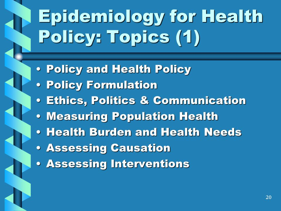 20 Epidemiology for Health Policy: Topics (1) Policy and Health PolicyPolicy and Health Policy Policy FormulationPolicy Formulation Ethics, Politics & CommunicationEthics, Politics & Communication Measuring Population HealthMeasuring Population Health Health Burden and Health NeedsHealth Burden and Health Needs Assessing CausationAssessing Causation Assessing InterventionsAssessing Interventions