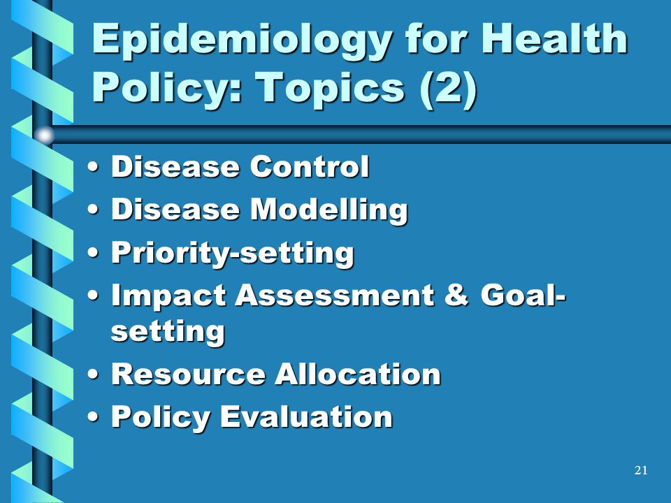 21 Epidemiology for Health Policy: Topics (2) Disease ControlDisease Control Disease ModellingDisease Modelling Priority-settingPriority-setting Impact Assessment & Goal- settingImpact Assessment & Goal- setting Resource AllocationResource Allocation Policy EvaluationPolicy Evaluation