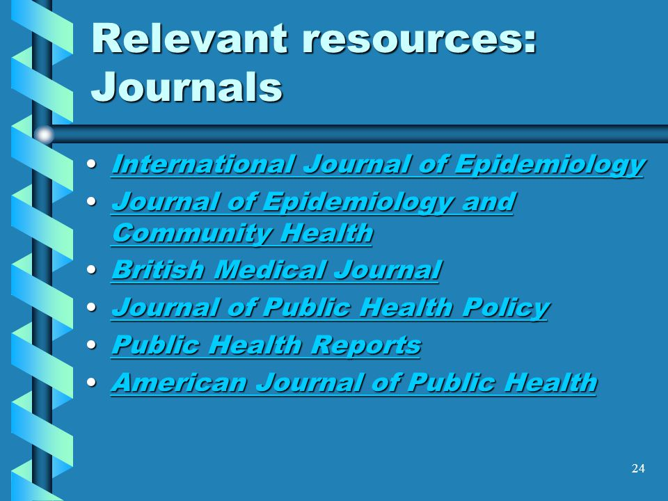 24 Relevant resources: Journals International Journal of EpidemiologyInternational Journal of EpidemiologyInternational Journal of EpidemiologyInternational Journal of Epidemiology Journal of Epidemiology and Community HealthJournal of Epidemiology and Community HealthJournal of Epidemiology and Community HealthJournal of Epidemiology and Community Health British Medical JournalBritish Medical JournalBritish Medical JournalBritish Medical Journal Journal of Public Health PolicyJournal of Public Health PolicyJournal of Public Health PolicyJournal of Public Health Policy Public Health ReportsPublic Health ReportsPublic Health ReportsPublic Health Reports American Journal of Public HealthAmerican Journal of Public HealthAmerican Journal of Public HealthAmerican Journal of Public Health