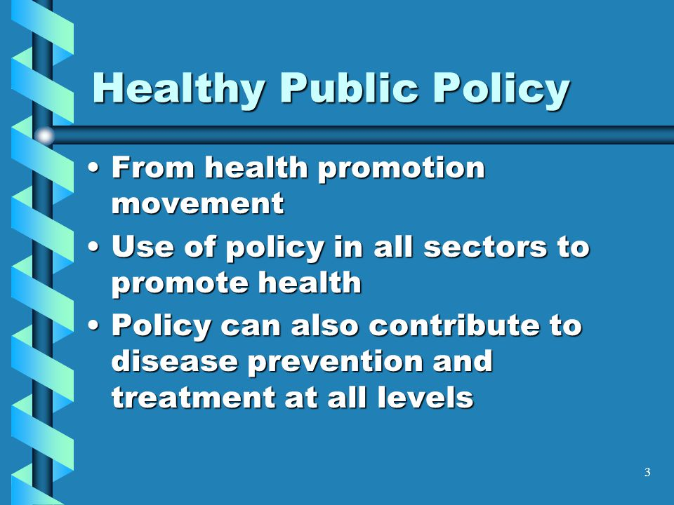 3 Healthy Public Policy From health promotion movementFrom health promotion movement Use of policy in all sectors to promote healthUse of policy in all sectors to promote health Policy can also contribute to disease prevention and treatment at all levelsPolicy can also contribute to disease prevention and treatment at all levels