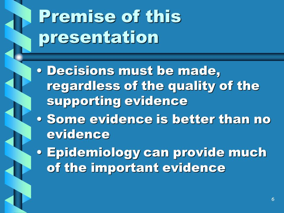 6 Premise of this presentation Decisions must be made, regardless of the quality of the supporting evidenceDecisions must be made, regardless of the quality of the supporting evidence Some evidence is better than no evidenceSome evidence is better than no evidence Epidemiology can provide much of the important evidenceEpidemiology can provide much of the important evidence