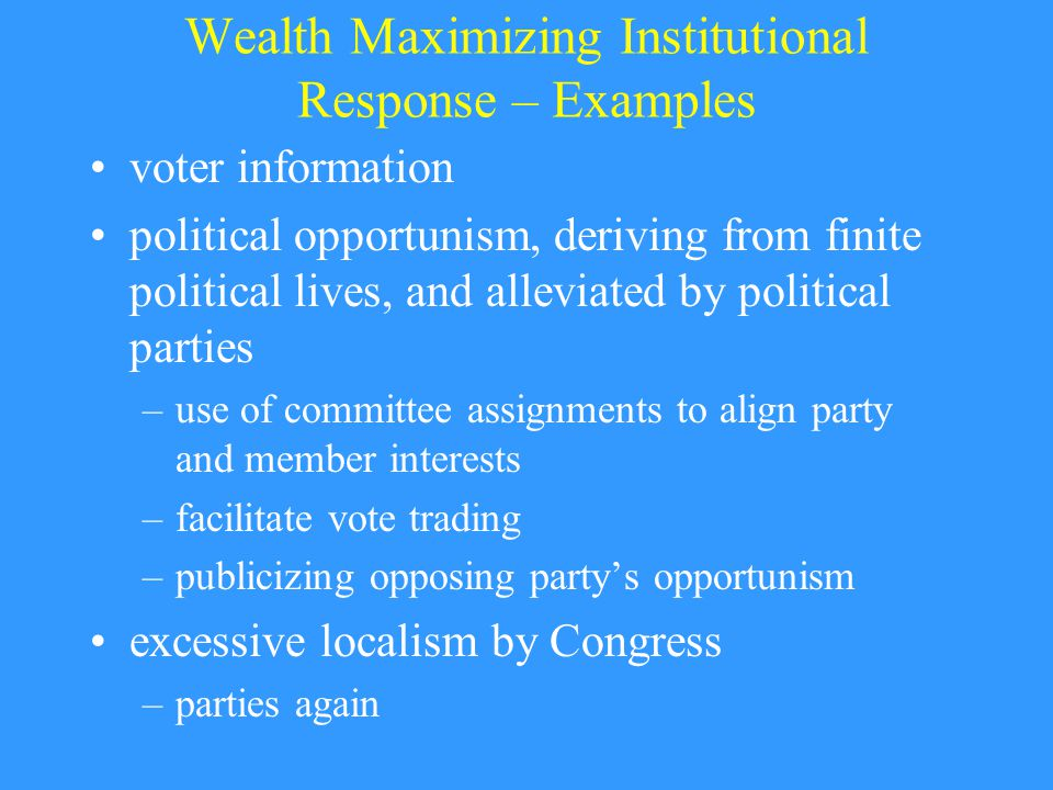 Wealth Maximizing Institutional Response – Examples voter information political opportunism, deriving from finite political lives, and alleviated by political parties –use of committee assignments to align party and member interests –facilitate vote trading –publicizing opposing party's opportunism excessive localism by Congress –parties again