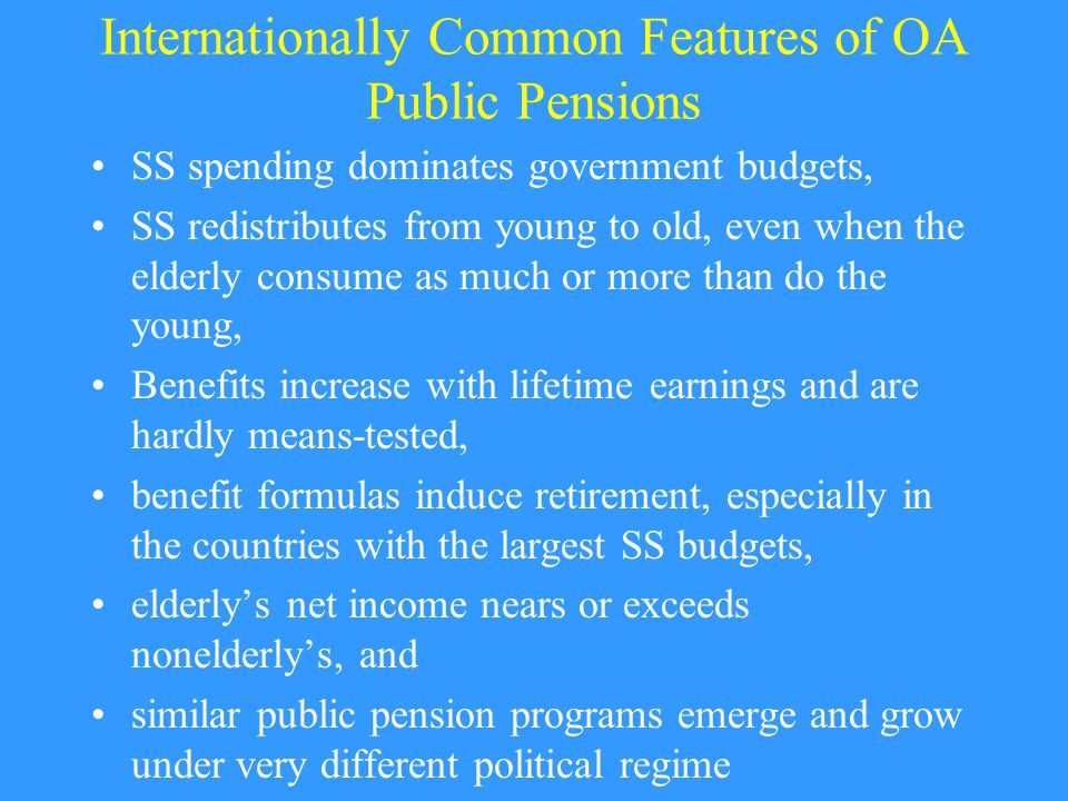 Internationally Common Features of OA Public Pensions SS spending dominates government budgets, SS redistributes from young to old, even when the elderly consume as much or more than do the young, Benefits increase with lifetime earnings and are hardly means-tested, benefit formulas induce retirement, especially in the countries with the largest SS budgets, elderly's net income nears or exceeds nonelderly's, and similar public pension programs emerge and grow under very different political regime
