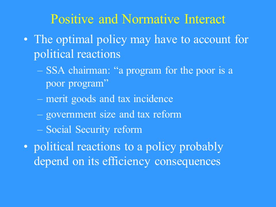 Positive and Normative Interact The optimal policy may have to account for political reactions –SSA chairman: a program for the poor is a poor program –merit goods and tax incidence –government size and tax reform –Social Security reform political reactions to a policy probably depend on its efficiency consequences
