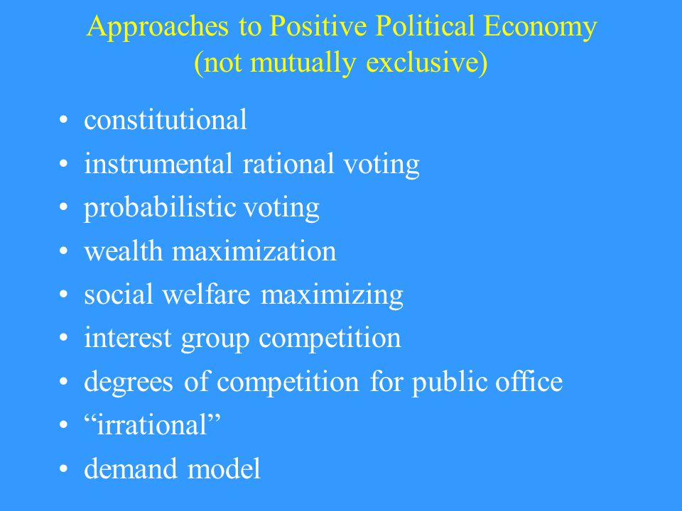 Approaches to Positive Political Economy (not mutually exclusive) constitutional instrumental rational voting probabilistic voting wealth maximization social welfare maximizing interest group competition degrees of competition for public office irrational demand model