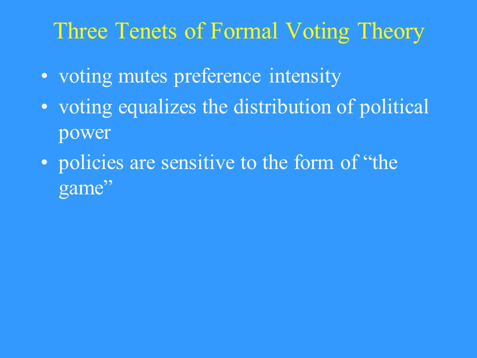 Three Tenets of Formal Voting Theory voting mutes preference intensity voting equalizes the distribution of political power policies are sensitive to the form of the game