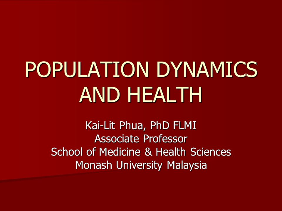 POPULATION DYNAMICS AND HEALTH Kai-Lit Phua, PhD FLMI Associate Professor School of Medicine & Health Sciences Monash University Malaysia