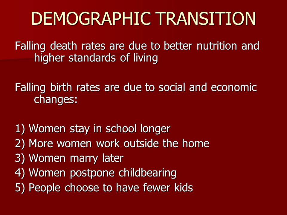 DEMOGRAPHIC TRANSITION Falling death rates are due to better nutrition and higher standards of living Falling birth rates are due to social and economic changes: 1) Women stay in school longer 2) More women work outside the home 3) Women marry later 4) Women postpone childbearing 5) People choose to have fewer kids