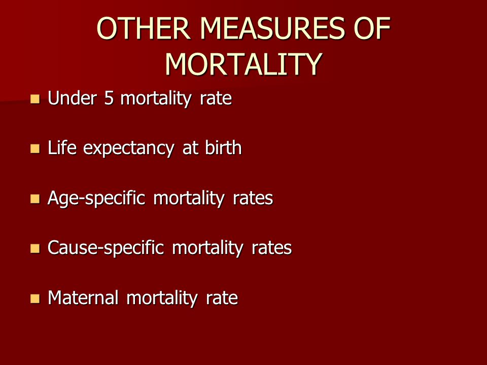 OTHER MEASURES OF MORTALITY Under 5 mortality rate Under 5 mortality rate Life expectancy at birth Life expectancy at birth Age-specific mortality rates Age-specific mortality rates Cause-specific mortality rates Cause-specific mortality rates Maternal mortality rate Maternal mortality rate