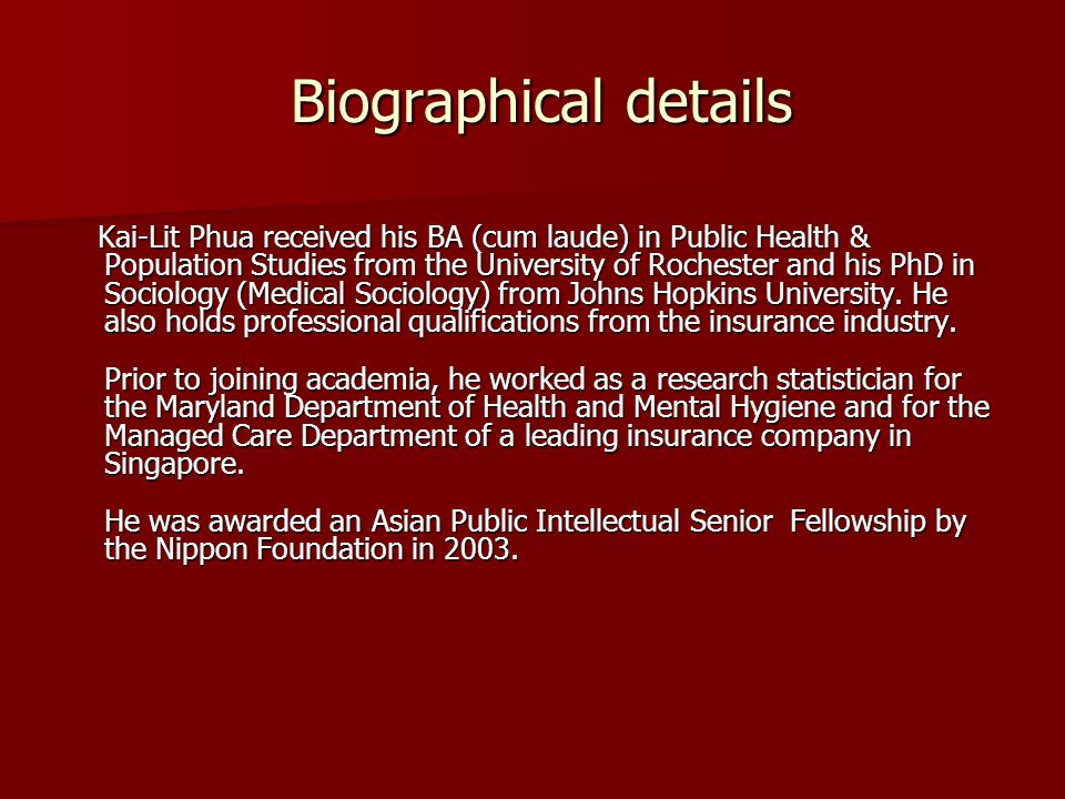 Biographical details Biographical details Kai-Lit Phua received his BA (cum laude) in Public Health & Population Studies from the University of Rochester and his PhD in Sociology (Medical Sociology) from Johns Hopkins University.