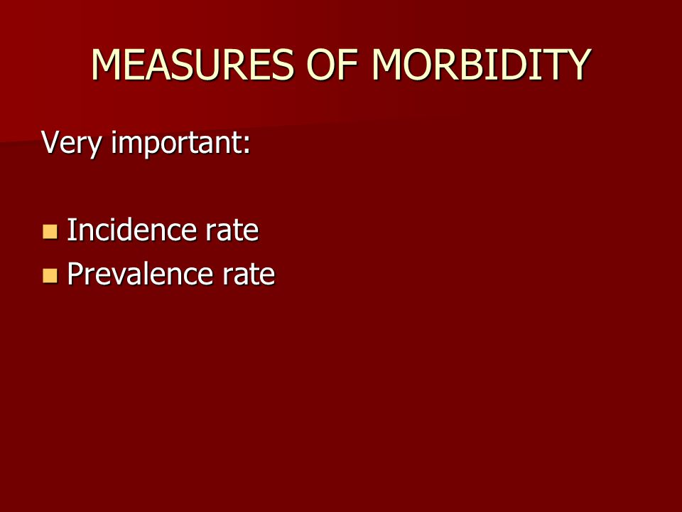 MEASURES OF MORBIDITY Very important: Incidence rate Incidence rate Prevalence rate Prevalence rate
