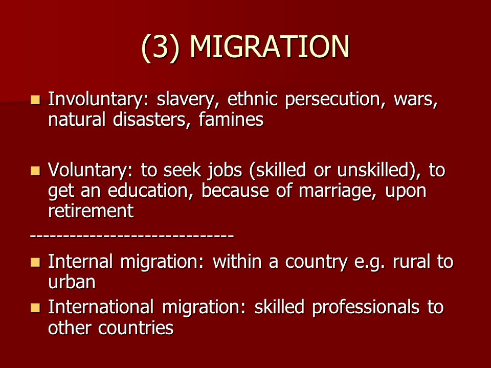 (3) MIGRATION Involuntary: slavery, ethnic persecution, wars, natural disasters, famines Involuntary: slavery, ethnic persecution, wars, natural disasters, famines Voluntary: to seek jobs (skilled or unskilled), to get an education, because of marriage, upon retirement Voluntary: to seek jobs (skilled or unskilled), to get an education, because of marriage, upon retirement------------------------------ Internal migration: within a country e.g.
