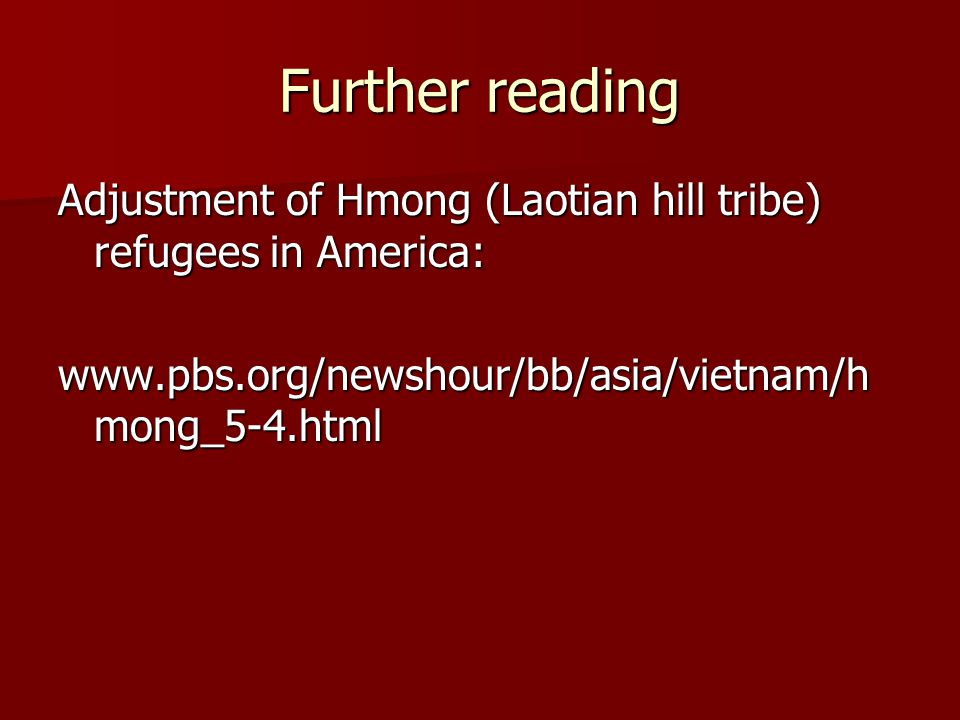 Further reading Adjustment of Hmong (Laotian hill tribe) refugees in America: www.pbs.org/newshour/bb/asia/vietnam/h mong_5-4.html
