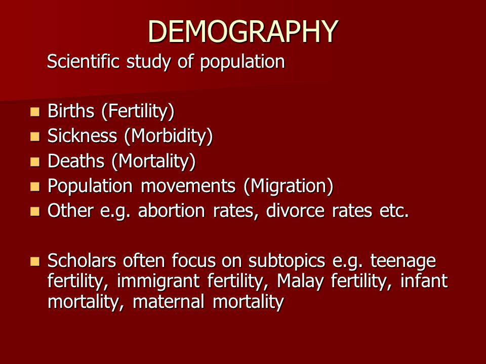 DEMOGRAPHY Scientific study of population Scientific study of population Births (Fertility) Births (Fertility) Sickness (Morbidity) Sickness (Morbidity) Deaths (Mortality) Deaths (Mortality) Population movements (Migration) Population movements (Migration) Other e.g.