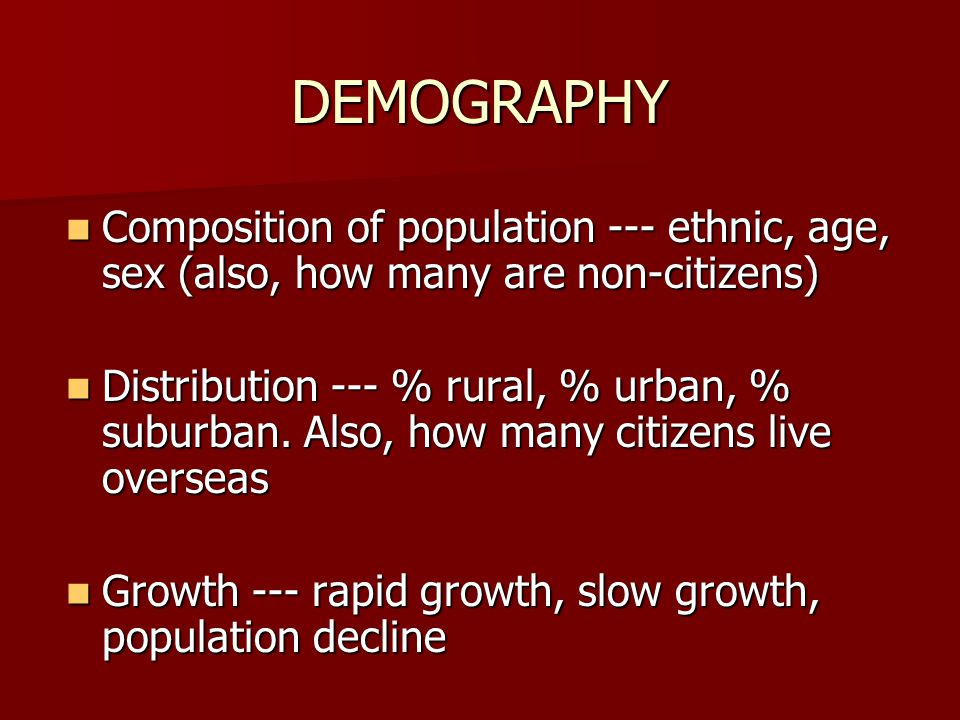 DEMOGRAPHY Composition of population --- ethnic, age, sex (also, how many are non-citizens) Composition of population --- ethnic, age, sex (also, how many are non-citizens) Distribution --- % rural, % urban, % suburban.