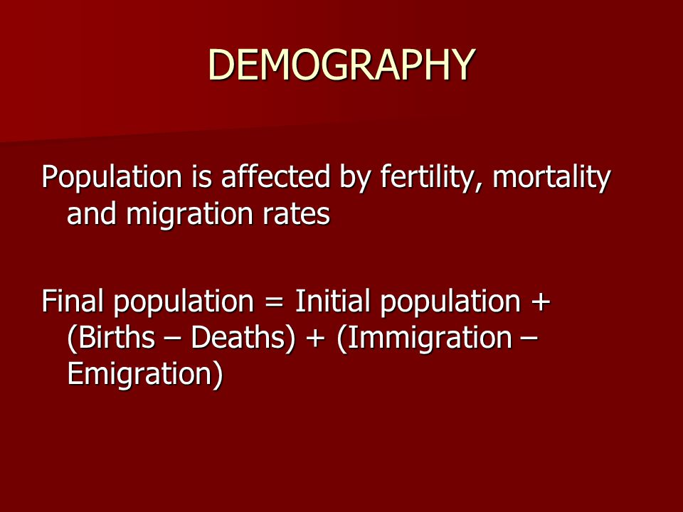 DEMOGRAPHY Population is affected by fertility, mortality and migration rates Final population = Initial population + (Births – Deaths) + (Immigration – Emigration)