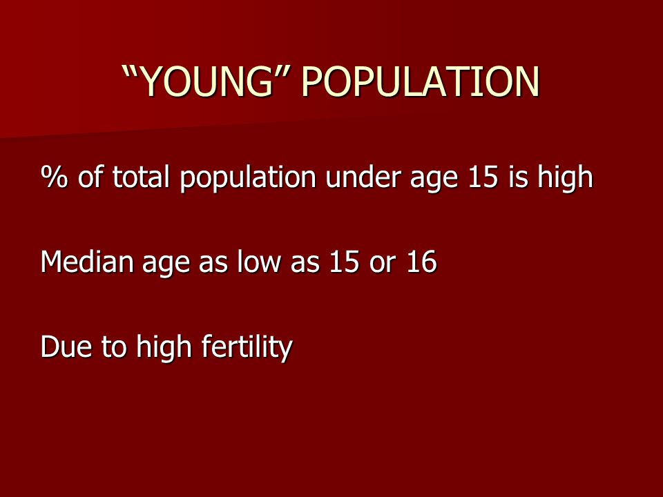 YOUNG POPULATION % of total population under age 15 is high Median age as low as 15 or 16 Due to high fertility