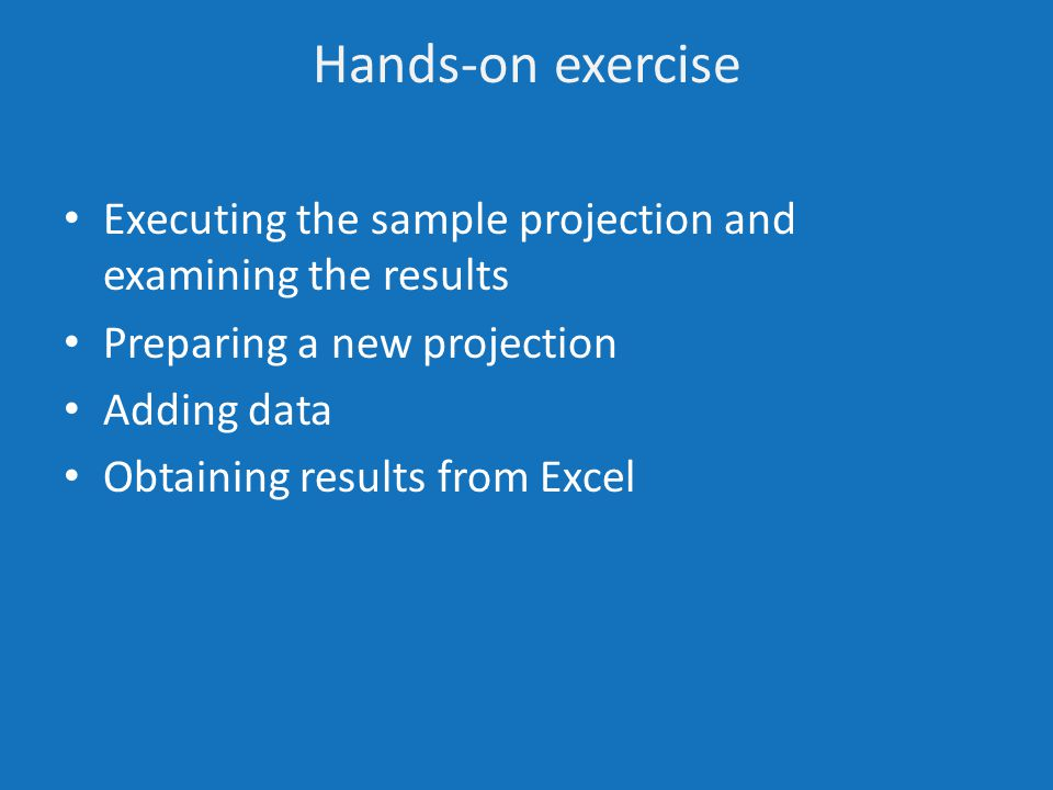 Hands-on exercise Executing the sample projection and examining the results Preparing a new projection Adding data Obtaining results from Excel