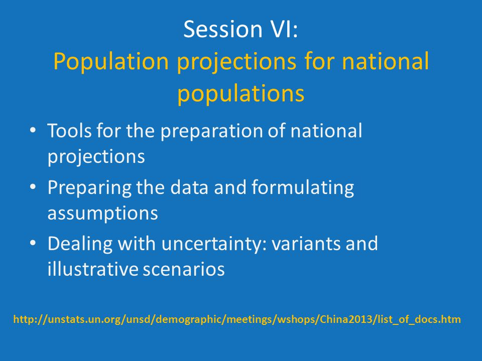 Session VI: Population projections for national populations Tools for the preparation of national projections Preparing the data and formulating assumptions Dealing with uncertainty: variants and illustrative scenarios http://unstats.un.org/unsd/demographic/meetings/wshops/China2013/list_of_docs.htm