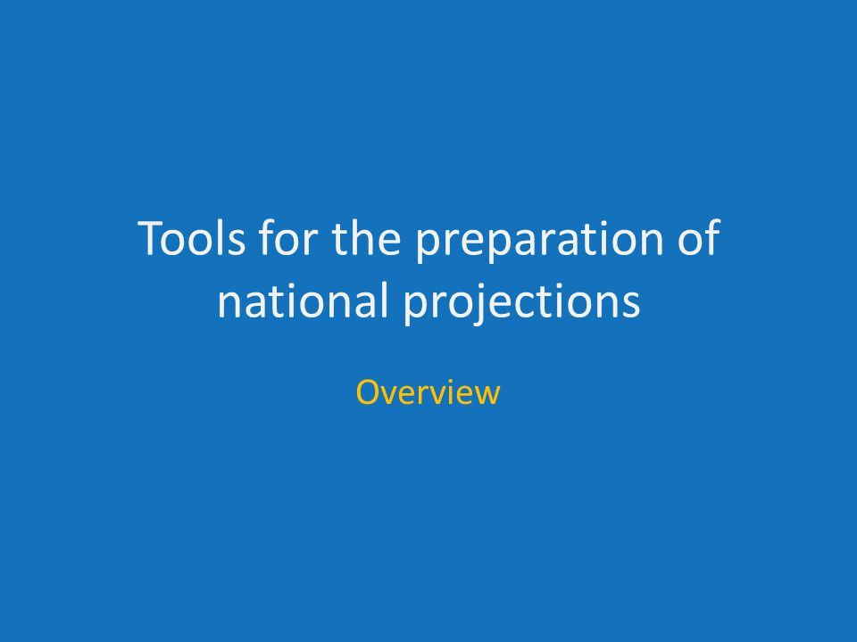 Tools for the preparation of national projections Overview