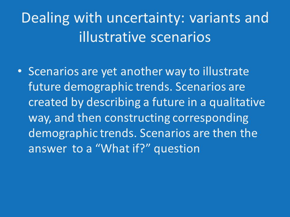 Dealing with uncertainty: variants and illustrative scenarios Scenarios are yet another way to illustrate future demographic trends.