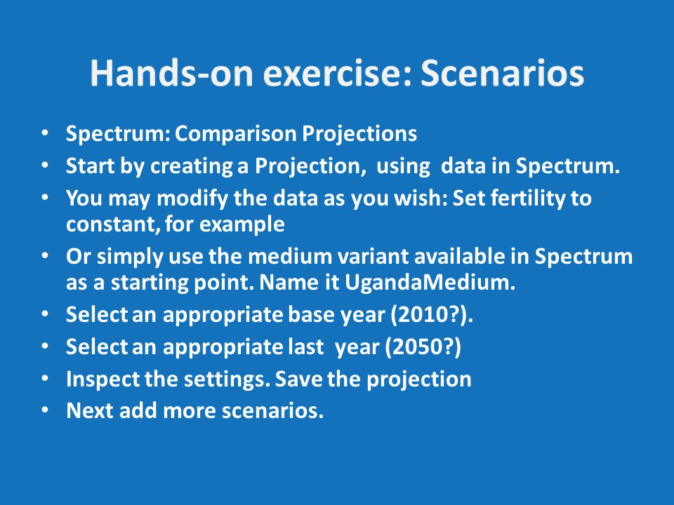 Hands-on exercise: Scenarios Spectrum: Comparison Projections Start by creating a Projection, using data in Spectrum.