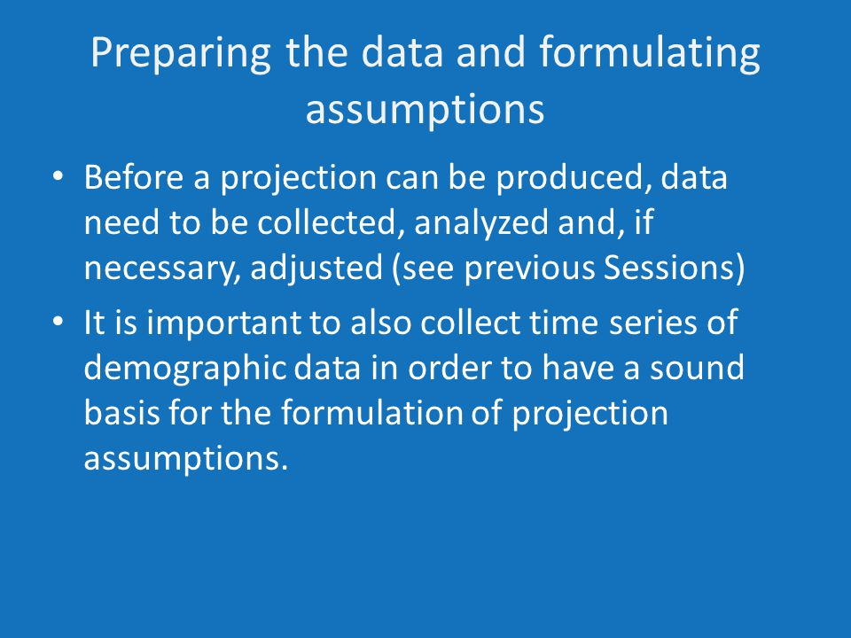 Preparing the data and formulating assumptions Before a projection can be produced, data need to be collected, analyzed and, if necessary, adjusted (see previous Sessions) It is important to also collect time series of demographic data in order to have a sound basis for the formulation of projection assumptions.