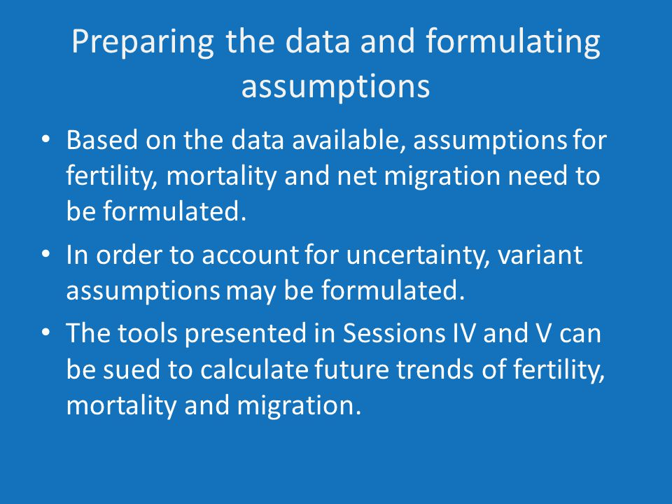 Preparing the data and formulating assumptions Based on the data available, assumptions for fertility, mortality and net migration need to be formulated.