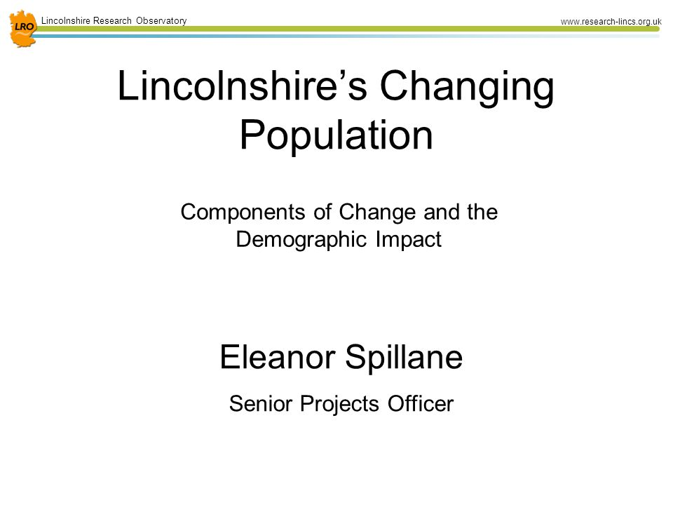 1 Lincolnshire Research Observatory www.research-lincs.org.uk Lincolnshire's Changing Population Components of Change and the Demographic Impact Eleanor Spillane Senior Projects Officer