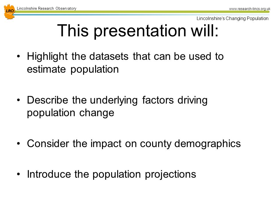 2 Lincolnshire Research Observatory www.research-lincs.org.uk Lincolnshire's Changing Population This presentation will: Highlight the datasets that can be used to estimate population Describe the underlying factors driving population change Consider the impact on county demographics Introduce the population projections